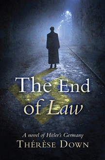 The End of Law: A Novel of Hitler's Germany - Therese Down