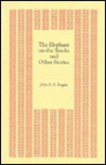 The Elephant on the Tracks and Other Stories (Maine Arts Commission Chapbook Series) - John A. Rogers