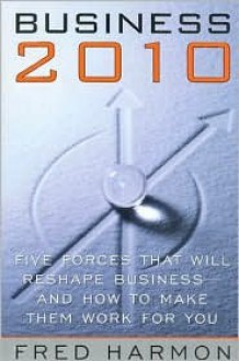Business 2010: Five Forces That Will Reshape Business--And How to Make Them Work for You - Frederick G. Harmon