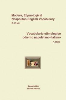 NeapolitanEngItallVocabolario etimologico odierno napoletano-italiano: Modern, Etymological Neapolitan-English Vocabulary - P. Bello, D. Erwin