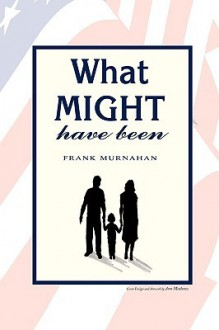 What Might Have Been - Frank L. Murnahan Jr.