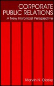 Corporate Public Relations: A New Historical Perspective - Marvin N. Olasky, Olasky