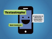 Textastrophe: A Collection of Hilariously Catastrophic Text Pranks - Matt Andrews