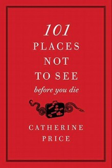 101 Places Not to See Before You Die - Catherine Price