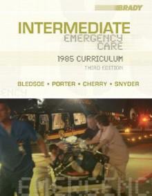 Intermediate Emergency Care: 1985 Curriculum (3rd Edition) (INTERMEDIATE EMERGENCY CARE ( BLEDSOE)) - Bryan E. Bledsoe, Robert S. Porter, Richard A. Cherry