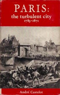 The Turbulent City: Paris, 1783-1871 - André Castelot