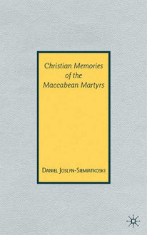 Christian Memories of the Maccabean Martyrs - Daniel Joslyn-Siemiatkoski