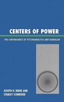 Centers of Power: The Convergence of Psychoanalysis and Kabbalah - Joseph Berke, Stanley Schneider