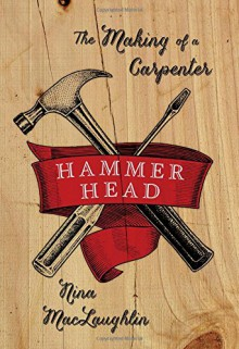 Hammer Head: The Making of a Carpenter - Nina MacLaughlin