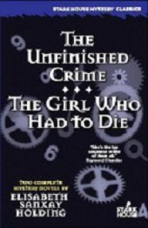 The Unfinished Crime / The Girl Who Had to Die - Elisabeth Sanxay Holding