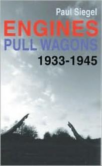 Engines Pull Wagons: 1933-1945 - Paul Siegel, Gilda Gordon