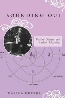 Sounding Out: Pauline Oliveros and Lesbian Musicality - Martha Mockus