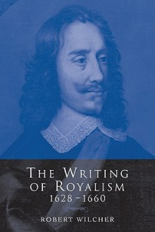 The Writing of Royalism 1628 1660 - Robert Wilcher