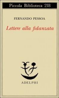 Lettere alla fidanzata - Fernando Pessoa, Antonio Tabucchi
