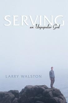 Serving an Unpopular God - Larry Walston