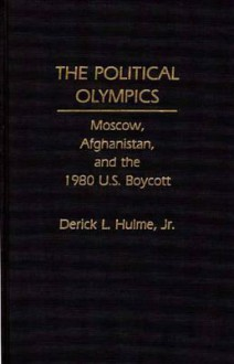 The Political Olympics: Moscow, Afghanistan, and the 1980 U.S. Boycott - Derick L. Hulme