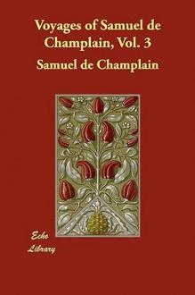 Voyages of Samuel de Champlain, Vol. 3 - Samuel de Champlain