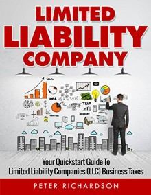 Limited Liability Company: Your Quickstart Guide to Limited Liability Companies (LLC) Business Taxes (LLC, Limited, Liability, Company, Quickstart) - Peter Richardson