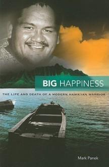 Big Happiness: The Life and Death of a Modern Hawaiian Warrior - Mark Panek
