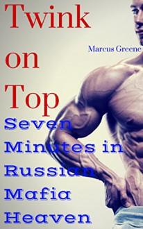 Twink on Top: Seven Minutes in Russian Mafia Heaven - Marcus Greene