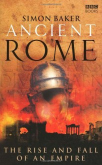 Ancient Rome: The Rise and Fall of An Empire - Simon Baker