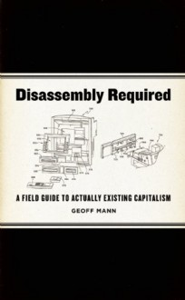 Disassembly Required: A Field Guide to Actually Existing Capitalism - Geoff Mann