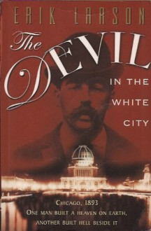 The Devil in the White City Murder, Magic, and Madness at the Fair That Changed America - Erik Larson