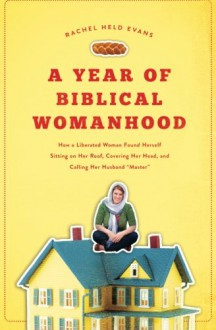 "A Year of Biblical Womanhood: How a Liberated Woman Found Herself Sitting on Her Roof, Covering Her Head, and Calling Her Husband ""Master"" - Rachel Held Evans"