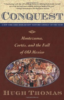 Conquest: Montezuma, Cortes and the Fall of Old Mexico - Hugh Thomas