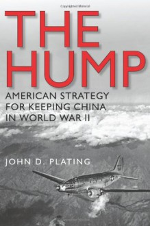 The Hump: America's Strategy for Keeping China in World War II - John D. Plating