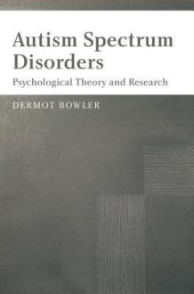 Autism Spectrum Disorders: Psychological Theory and Research - Dermot Bowler