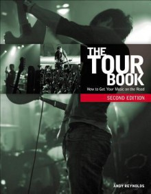 The Tour Book: How To Get Your Music On The Road - Andy Reynolds, Alastair Reynolds