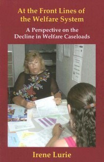 At the Front Lines of the Welfare System: A Perspective on the Decline in Welfare Caseloads - Irene Lurie