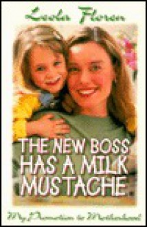 The New Boss Has a Milk Mustache: My Promotion to Motherhood - Leola Floren