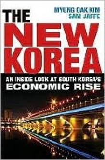 The New Korea: An Inside Look at South Korea's Economic Rise - Myung Oak Kim
