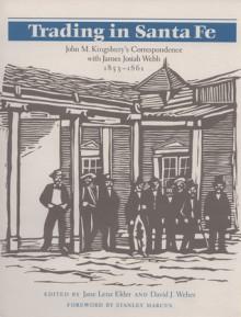 Trading in Santa Fe: John M. Kingsbury's Correspondence with James Josiah Webb, 1853-1861 - Jane Elder, James Josiah Webb, Stanley Marcus, Jane Elder