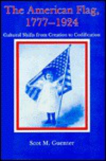 The American Flag, 1777-1924: Cultural Shifts from Creation to Codification - Scot M. Guenter