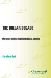 The Dollar Decade: Mammon and the Machine in 1920s America - Gary Dean Best