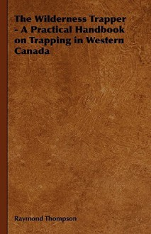 The Wilderness Trapper - A Practical Handbook on Trapping in Western Canada - Raymond Thompson