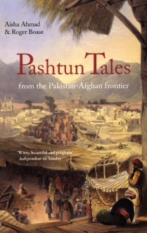 Pashtun Tales: From the Pakistan-Afghan Frontier - Aisha Ahmad, Roger Boase
