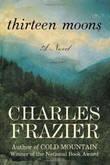 Thirteen Moons: A Novel - Charles Frazier
