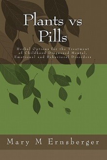 Plants Vs Pills: Natural Options for the Treatment of Childhood Diagnosed Mental, Emotional and Behavioral Disorders - Mary M. Ernsberger