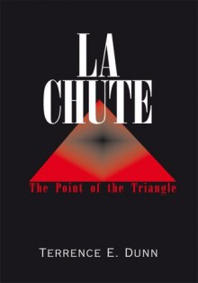 La Chute: The Point of the Triangle - Terrence E. Dunn