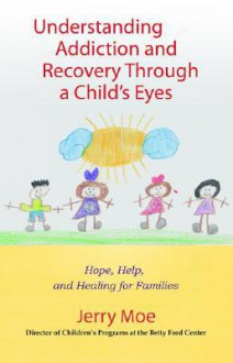 Understanding Addiction and Recovery Through a Child's Eyes: Help, Hope, and Healing for the Family - Jerry Moe