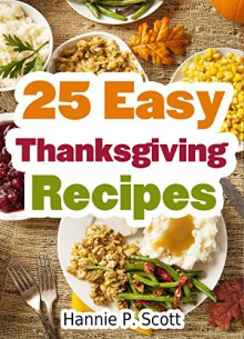 25 Easy Thanksgiving Recipes: Delicious Thanksgiving Recipes Cookbook (Simple and Easy Thanksgiving Recipes) - Hannie P. Scott