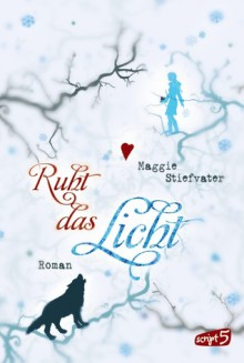 Ruht das Licht - Maggie Stiefvater, Sandra Knuffinke, Jessika Komina