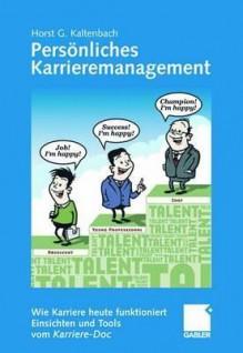 Personliches Karrieremanagement: Wie Karriere Heute Funktioniert - Einsichten Und Tools Vom Karriere-Doc - Horst G. Kaltenbach