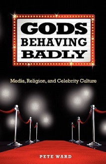 Gods Behaving Badly: Media, Religion, and Celebrity Culture - Pete Ward