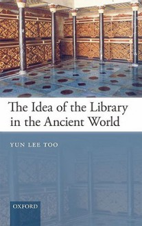 The Idea of the Library in the Ancient World - Yun Lee Too