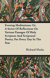 Evening Meditations; Or, a Series of Reflections on Various Passages of Holy Scripture and Scriptural Poetry, for Every Day in the Year - Richard Marks